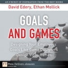 Goals and Games: Designing Your Employees' Goals Like Game Designers Design Video Games by David Edery