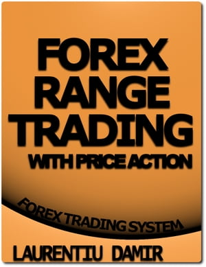 Forex Range Trading With Price Action: Forex Trading System by Laurentiu Damir