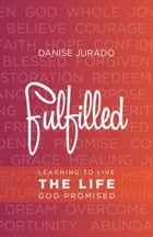Fulfilled: Learning to Live the Life God Promised by Danise Jurado