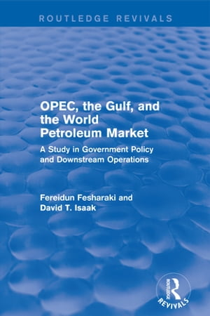 OPEC,  the Gulf,  and the World Petroleum Market (Routledge Revivals) A Study in Government Policy and Downstream Operations