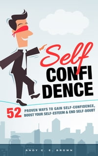 Self Confidence: 52 Proven Ways To Gain Self Confidence, Boost Your Self Esteem and End Self Doubt