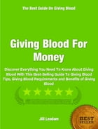 Giving Blood For Money: Discover Everything You Need To Know About Giving Blood With This Best-Selling Guide To Giving Blood by Jill Leedom