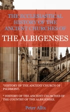 The Ecclesiastical History of the Ancient Churches of the Albigenses by Allix, Peter