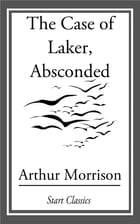 The Case of Laker, Absconded by Arthur Morrison