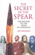 The Secret of the Spear: The Mystery of the Spear of Longinus by Alec MacLellan