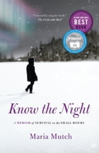 Know the Night: A Memoir of Survival in the Small Hours by Maria Mutch
