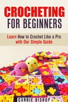 Crocheting for Beginners: Learn How to Crochet Like a Pro with Our Simple Guide: DIY Crochet Projects by Carrie Bishop