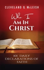 Who I Am In Christ: 101 Daily Declarations Of Faith by Cleveland O. McLeish