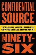 Confidential Source Ninety-Six: The Making of America's Preeminent Confidential Informant by C.S. 96