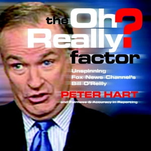 The Oh Really? Factor Unspinning Fox News Channel's Bill O'Reilly