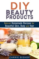 DIY Beauty Products: Natural Homemade Recipes for Beautiful Skin, Body and Hair: Organic Body Care by Carrie Bishop