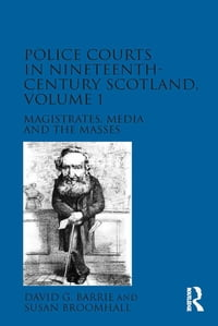 Police Courts in Nineteenth-Century Scotland, Volume 1: Magistrates, Media and the Masses