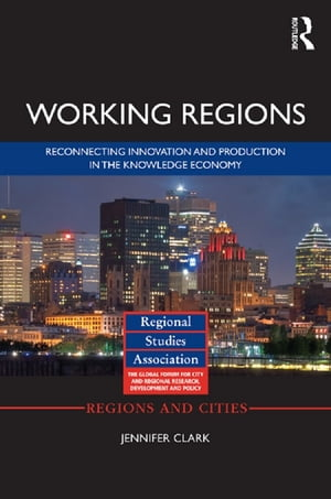 Working Regions Reconnecting Innovation and Production in the Knowledge Economy