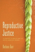 Reproductive Justice: The Politics of Health Care for Native American Women by Barbara Gurr