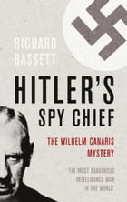 Hitler's Spy Chief: The Wilhelm Canaris Mystery by Richard Bassett