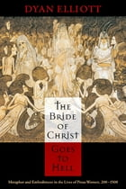 The Bride of Christ Goes to Hell: Metaphor and Embodiment in the Lives of Pious Women, 200-1500 by Dyan Elliott