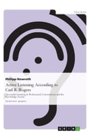 Active Listening According to Carl R. Rogers: Successful Listening in Professional Conversations and the Knowledge Society by Philipp Nawroth