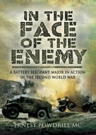 In the Face of the Enemy: A Battery Sergeant Major in Action in the Second World War by E A  Powdrill