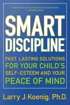 Smart Discipline(R): Fast, Lasting Solutions for Your Child's Self-Esteem and Your Peace of Mind by Larry Koenig