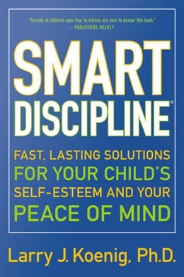 Book Smart Discipline(R): Fast, Lasting Solutions for Your Child's Self-Esteem and Your Peace of Mind by Larry Koenig
