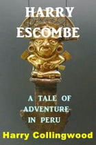 Harry Escombe: A Tale of Adventure in Peru by Harry Collingwood