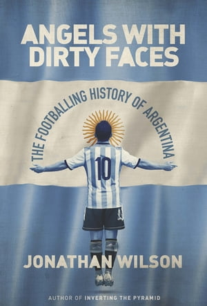 Angels With Dirty Faces The Footballing History of Argentina