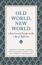 Old World, New World: America and Europe in the Age of Jefferson by Leonard J. Sadosky