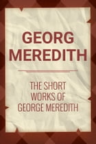 The Short Works of George Meredith by George Meredith