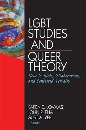 LGBT Studies and Queer Theory New Conflicts,  Collaborations,  and Contested Terrain