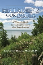 Reclaiming Our Souls: A Woman's Guide to Healing the Spirit after Sexual Abuse by Julia Corbett-Hemeyer, M.Div., Ph.D.