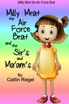 Milly Mrat the Air Force Brat and the Sir's and Ma'am's by Caitlin Riegel