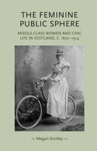 The Feminine Public Sphere: Middle-class Women and Civic Life in Scotland, c. 1870-1914 by Megan Smitley