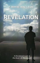 Revelation: A Devotional Look at the New Testament book of Revelation by F. Wayne Mac Leod
