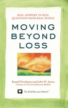 Moving Beyond Loss: Real Answers to Real Questions from Real People by Russell Friedman