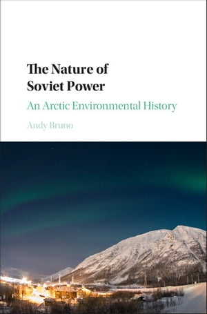 The Nature of Soviet Power An Arctic Environmental History