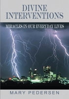 DIVINE INTERVENTIONS: MIRACLES IN OUR EVERYDAY LIVES by MARY PEDERSEN