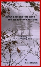 About Seasons--The Wind and Weather of Our Days: Celebrating Fear and Feeling Alive by Robert Nichols