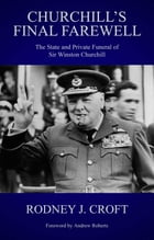Churchill's Final Farewell: The State and Private Funeral of Sir Winston Churchill by Rodney J Croft
