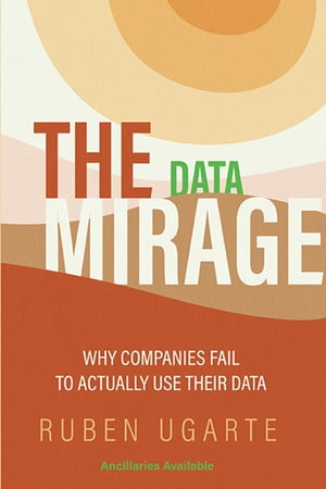 The Data Mirage: Why Companies Fail to Actually Use Their Data by Ruben Ugarte