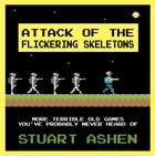 Attack of the Flickering Skeletons: More Terrible Old Games You've Probably Never Heard Of: More Terrible Old Games You've Probably Never Heard Of by Stuart Ashen