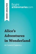 Alice's Adventures in Wonderland by Lewis Carroll (Book Analysis): Detailed Summary, Analysis and Reading Guide by Bright Summaries
