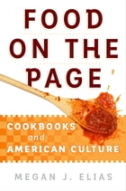 Food on the Page: Cookbooks and American Culture by Megan J. Elias