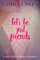 Let's Be Just Friends: A New Adult College Romance by Camilla Isley