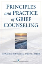 Principles and Practice of Grief Counseling by Howard R. Winokuer, PhD