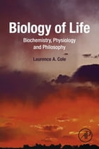 Biology of Life: Biochemistry, Physiology and Philosophy by Laurence A. Cole