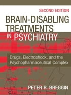Brain-Disabling Treatments in Psychiatry: Drugs, Electroshock, and the Psychopharmaceutical Complex…