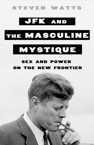 JFK and the Masculine Mystique Sex and Power on the New Frontier