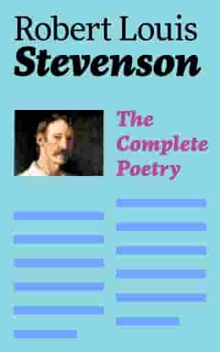 The Complete Poetry: A Child's Garden of Verses, Underwoods, Songs of Travel, Ballads and Other Poems by a prolific Scottish writer, author of Treasur by Robert  Louis  Stevenson