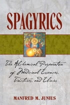 Spagyrics: The Alchemical Preparation of Medicinal Essences, Tinctures, and Elixirs by Manfred M. Junius