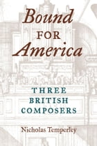 Bound for America: Three British Composers by Nicholas Temperley